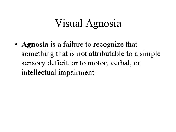 Visual Agnosia • Agnosia is a failure to recognize that something that is not