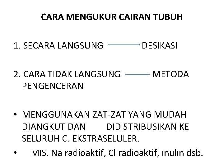 CARA MENGUKUR CAIRAN TUBUH 1. SECARA LANGSUNG DESIKASI 2. CARA TIDAK LANGSUNG METODA PENGENCERAN