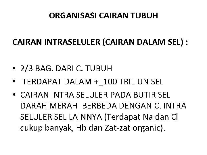 ORGANISASI CAIRAN TUBUH CAIRAN INTRASELULER (CAIRAN DALAM SEL) : • 2/3 BAG. DARI C.