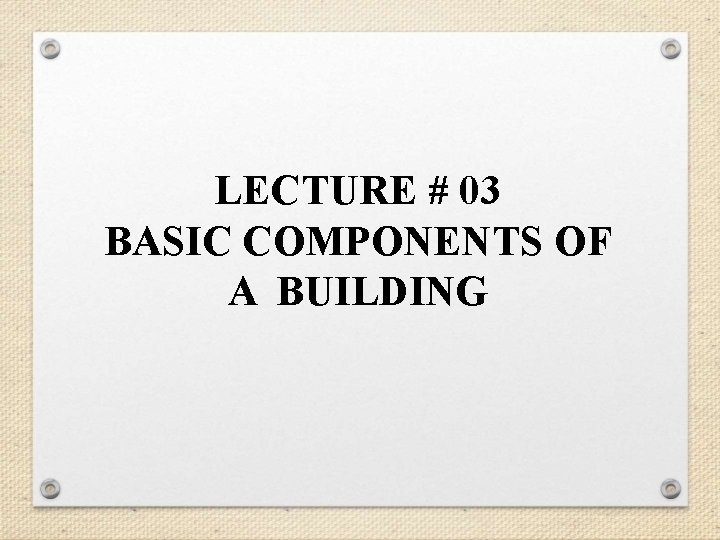 LECTURE # 03 BASIC COMPONENTS OF A BUILDING