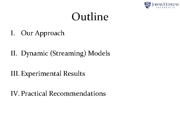 Outline I. Our Approach II. Dynamic (Streaming) Models III. Experimental Results IV. Practical Recommendations