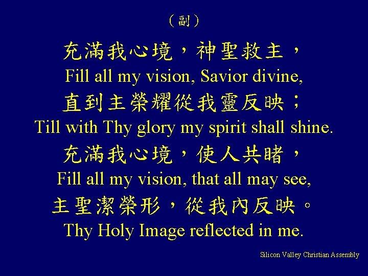 (副) 充滿我心境,神聖救主, Fill all my vision, Savior divine, 直到主榮耀從我靈反映; Till with Thy glory my