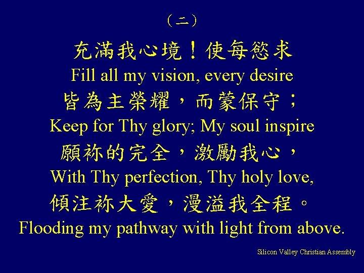 (二) 充滿我心境!使每慾求 Fill all my vision, every desire 皆為主榮耀,而蒙保守; Keep for Thy glory; My