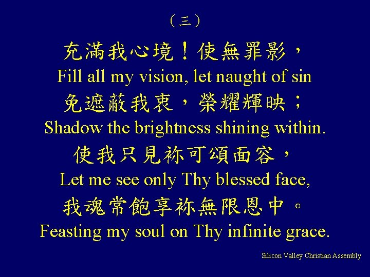(三) 充滿我心境!使無罪影, Fill all my vision, let naught of sin 免遮蔽我衷,榮耀輝映; Shadow the brightness