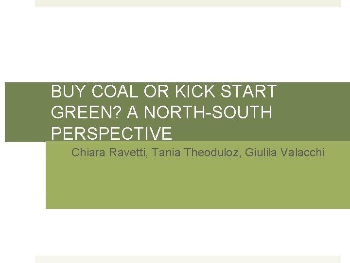 BUY COAL OR KICK START GREEN? A NORTH-SOUTH PERSPECTIVE Chiara Ravetti, Tania Theoduloz, Giulila