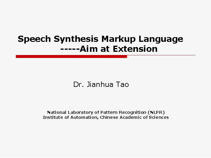 Speech Synthesis Markup Language -----Aim at Extension Dr. Jianhua Tao National Laboratory of Pattern