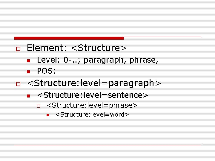 o Element: <Structure> n n o Level: 0 -. . ; paragraph, phrase, POS: