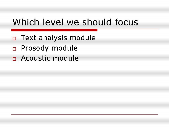 Which level we should focus o o o Text analysis module Prosody module Acoustic
