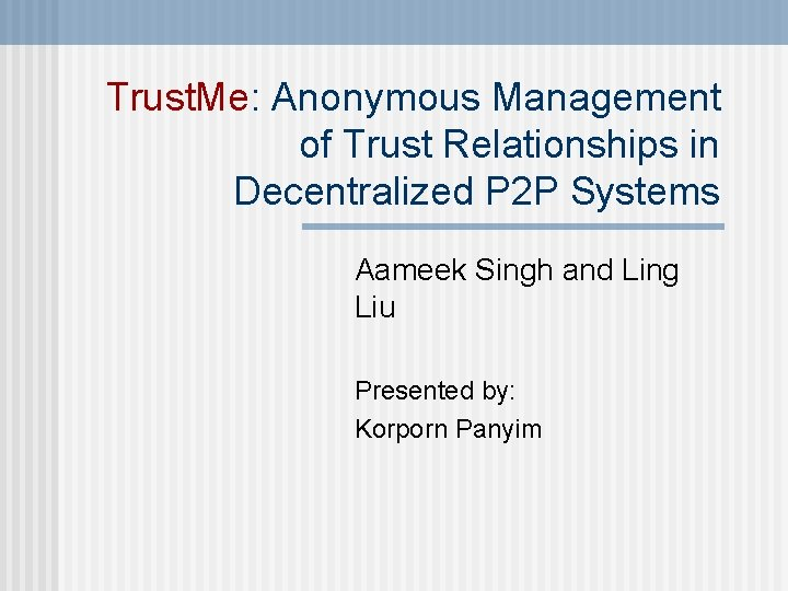 Trust. Me: Anonymous Management of Trust Relationships in Decentralized P 2 P Systems Aameek