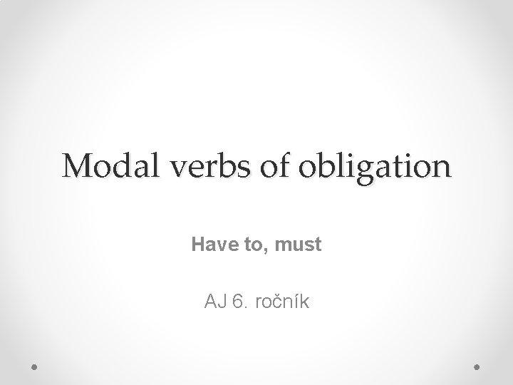 Modal verbs of obligation Have to, must AJ 6. ročník