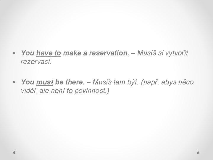 • You have to make a reservation. – Musíš si vytvořit rezervaci. •
