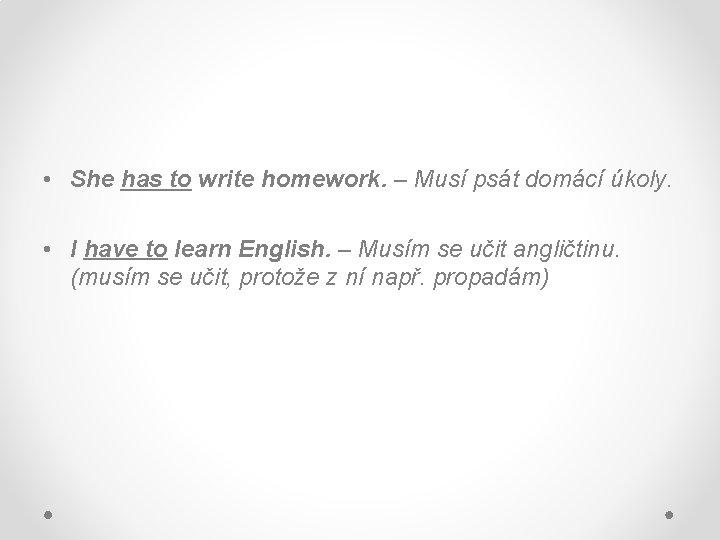 • She has to write homework. – Musí psát domácí úkoly. • I