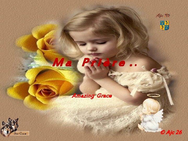 M a P r i è r e . . Amazing Grace © Ajc