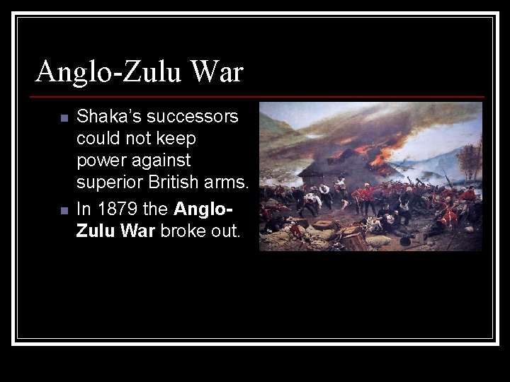 Anglo-Zulu War n n Shaka's successors could not keep power against superior British arms.