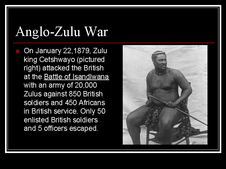 Anglo-Zulu War n On January 22, 1879, Zulu king Cetshwayo (pictured right) attacked the