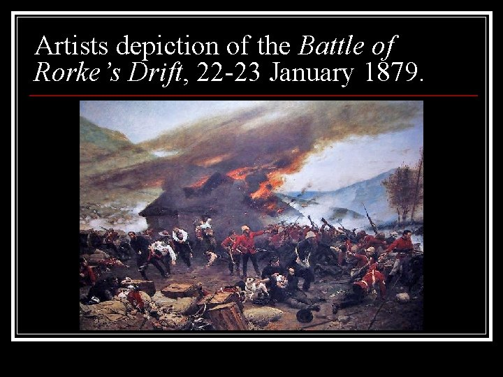 Artists depiction of the Battle of Rorke's Drift, 22 -23 January 1879.