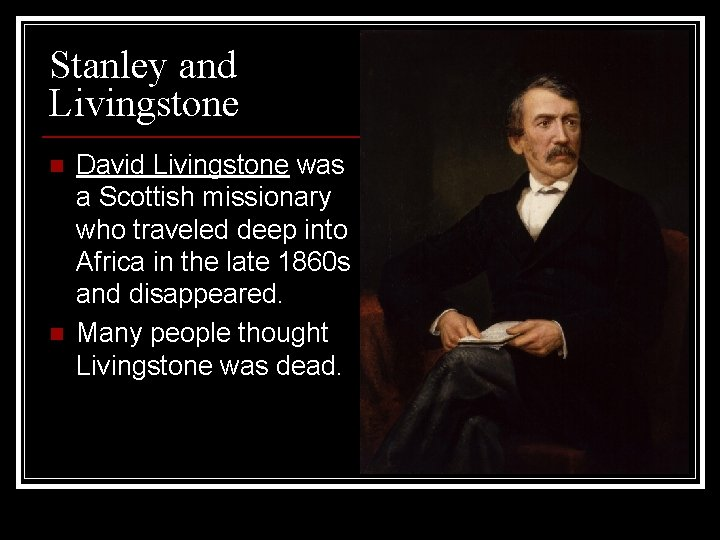 Stanley and Livingstone n n David Livingstone was a Scottish missionary who traveled deep