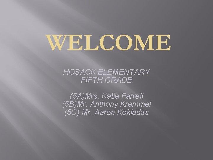 WELCOME HOSACK ELEMENTARY FIFTH GRADE (5 A)Mrs. Katie Farrell (5 B)Mr. Anthony Kremmel (5