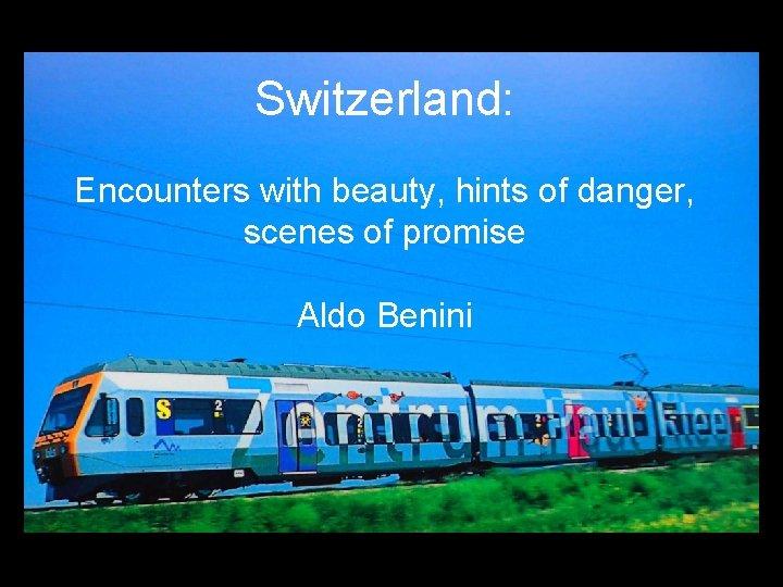 Switzerland: Encounters with beauty, hints of danger, scenes of promise Aldo Benini