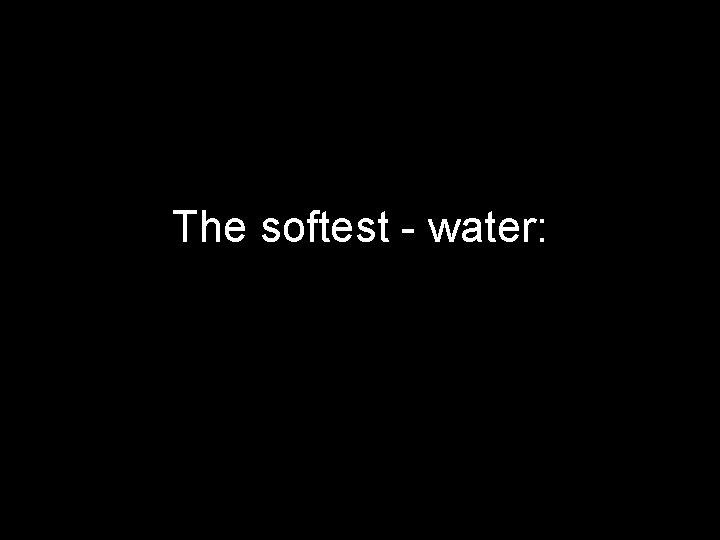 The softest - water: