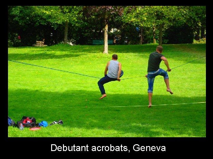 Debutant acrobats, Geneva