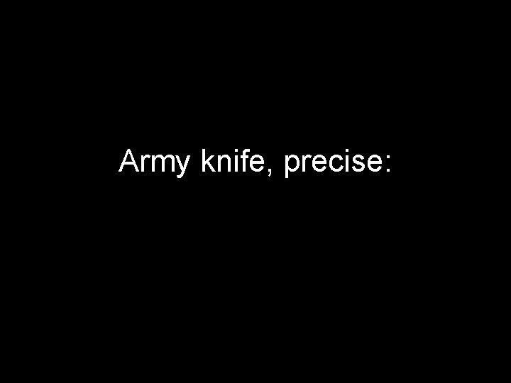 Army knife, precise: