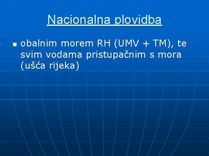 Nacionalna plovidba n obalnim morem RH (UMV + TM), te svim vodama pristupačnim s