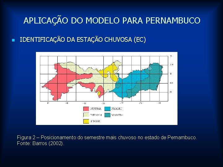 APLICAÇÃO DO MODELO PARA PERNAMBUCO n IDENTIFICAÇÃO DA ESTAÇÃO CHUVOSA (EC) Figura 2 –