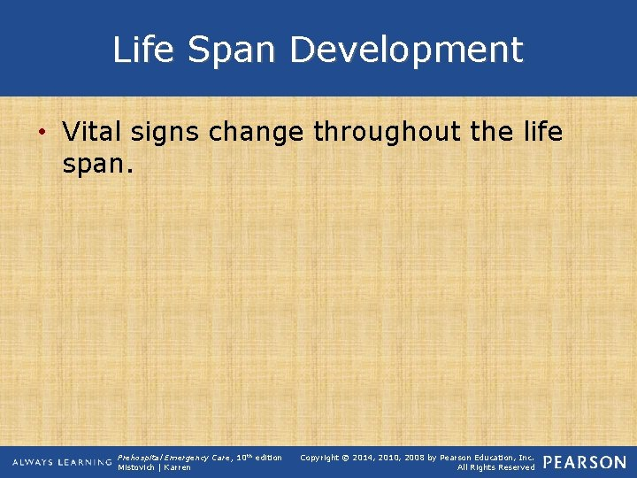 Life Span Development • Vital signs change throughout the life span. Prehospital Emergency Care,