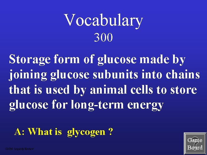 Vocabulary 300 Storage form of glucose made by joining glucose subunits into chains that