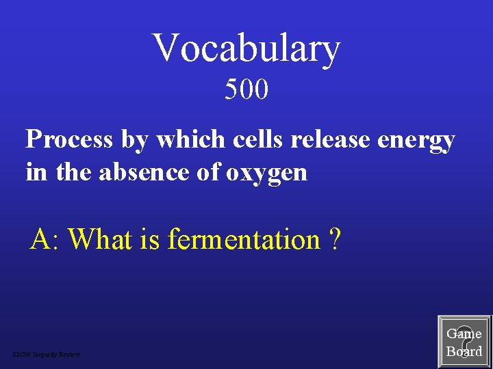 Vocabulary 500 Process by which cells release energy in the absence of oxygen A: