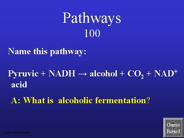 Pathways 100 Name this pathway: Pyruvic + NADH → alcohol + CO 2 +