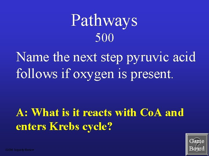 Pathways 500 Name the next step pyruvic acid follows if oxygen is present. A: