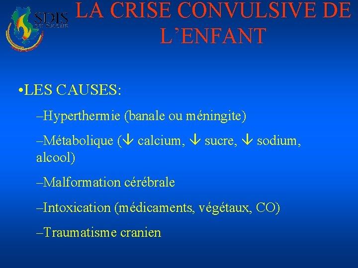 LA CRISE CONVULSIVE DE L'ENFANT • LES CAUSES: –Hyperthermie (banale ou méningite) –Métabolique (