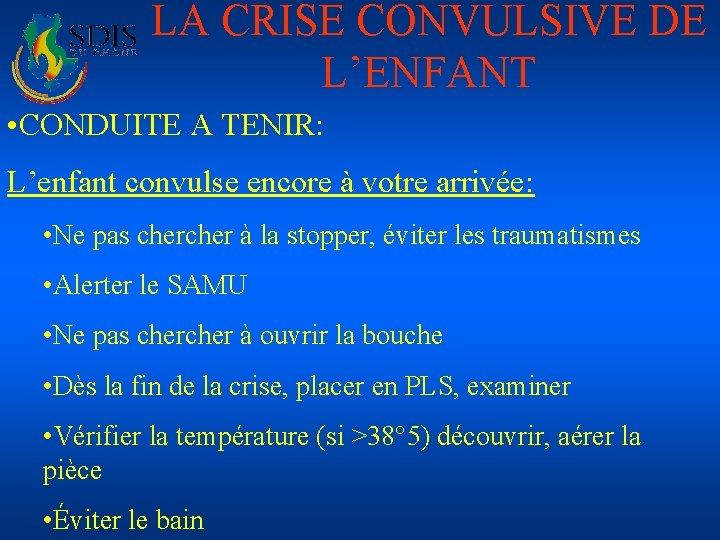 LA CRISE CONVULSIVE DE L'ENFANT • CONDUITE A TENIR: L'enfant convulse encore à votre