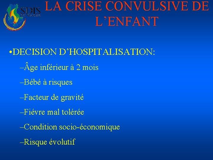LA CRISE CONVULSIVE DE L'ENFANT • DECISION D'HOSPITALISATION: – ge inférieur à 2 mois