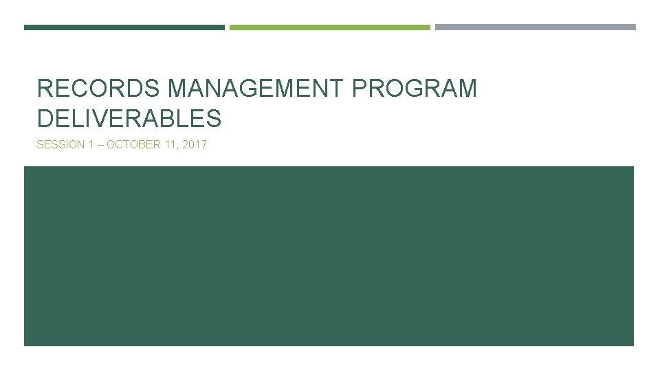 RECORDS MANAGEMENT PROGRAM DELIVERABLES SESSION 1 – OCTOBER 11, 2017