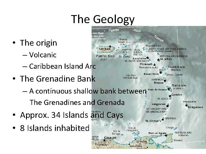 The Geology • The origin – Volcanic – Caribbean Island Arc • The Grenadine