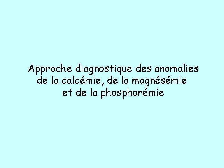 Approche diagnostique des anomalies de la calcémie, de la magnésémie et de la phosphorémie
