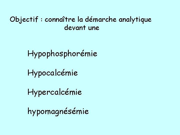 Objectif : connaître la démarche analytique devant une Hypophosphorémie Hypocalcémie Hypercalcémie hypomagnésémie