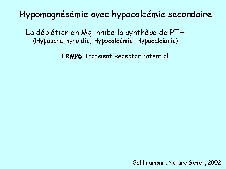 Hypomagnésémie avec hypocalcémie secondaire La déplétion en Mg inhibe la synthèse de PTH (Hypoparathyroidie,
