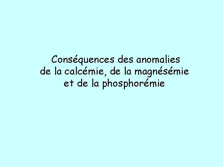 Conséquences des anomalies de la calcémie, de la magnésémie et de la phosphorémie