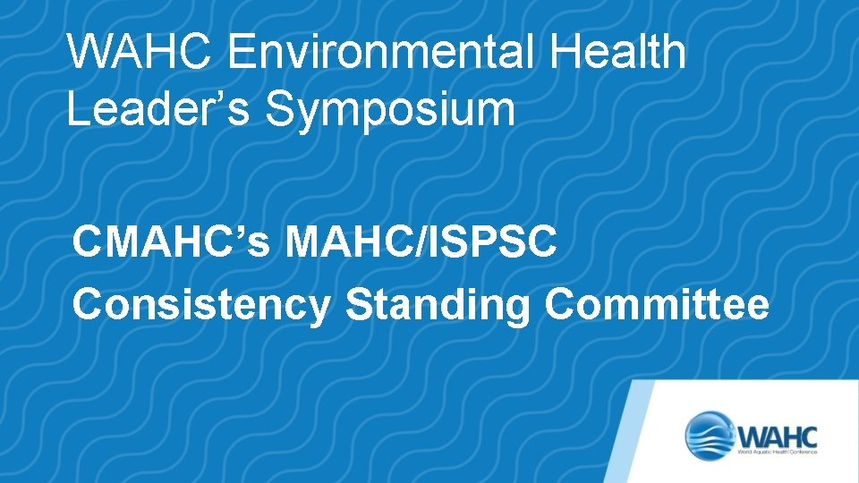 WAHC Environmental Health Leader's Symposium CMAHC's MAHC/ISPSC Consistency Standing Committee
