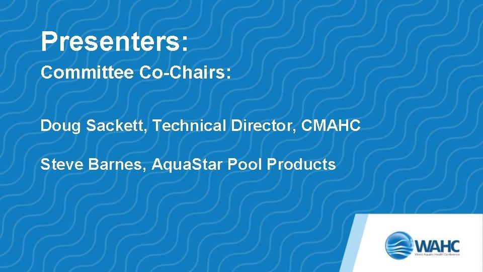 Presenters: Committee Co-Chairs: Doug Sackett, Technical Director, CMAHC Steve Barnes, Aqua. Star Pool Products
