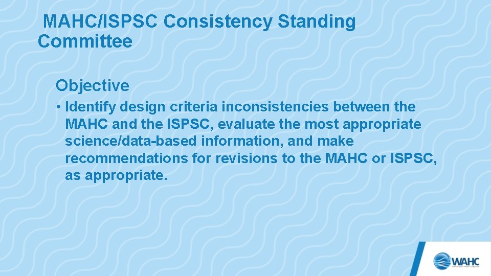 MAHC/ISPSC Consistency Standing Committee Objective • Identify design criteria inconsistencies between the MAHC and