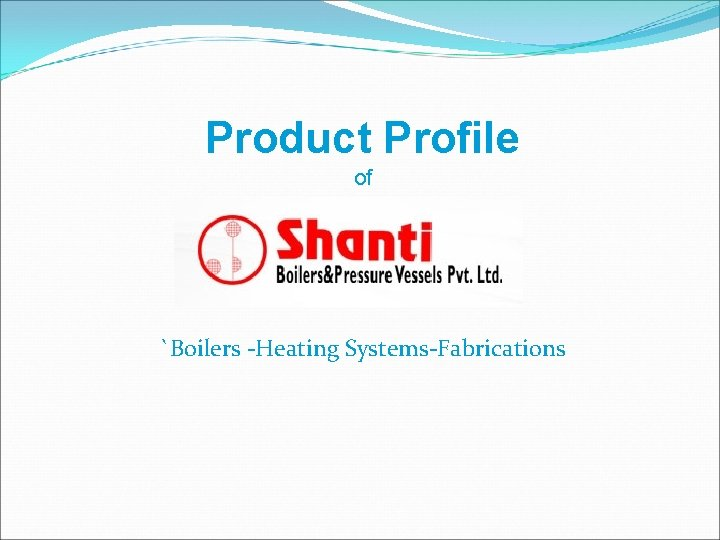 Product Profile of `Boilers -Heating Systems-Fabrications