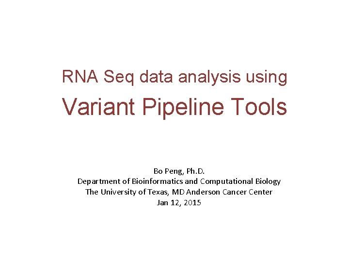 RNA Seq data analysis using Variant Pipeline Tools Bo Peng, Ph. D. Department of
