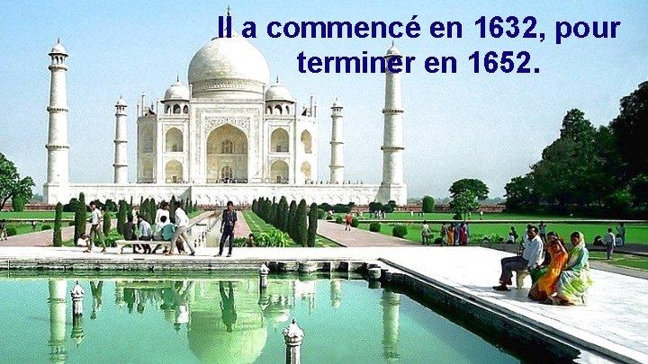 Il a commencé en 1632, pour terminer en 1652.