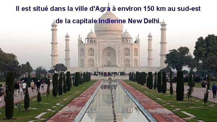 Il est situé dans la ville d'Agra à environ 150 km au sud-est de