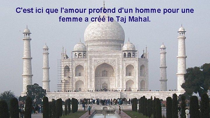 C'est ici que l'amour profond d'un homme pour une femme a créé le Taj